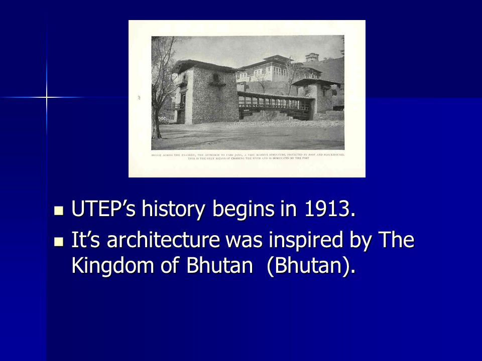 UTEPs history begins in 1913. UTEPs history begins in 1913. Its architecture was inspired by The Kingdom of Bhutan (Bhutan). Its architecture was insp