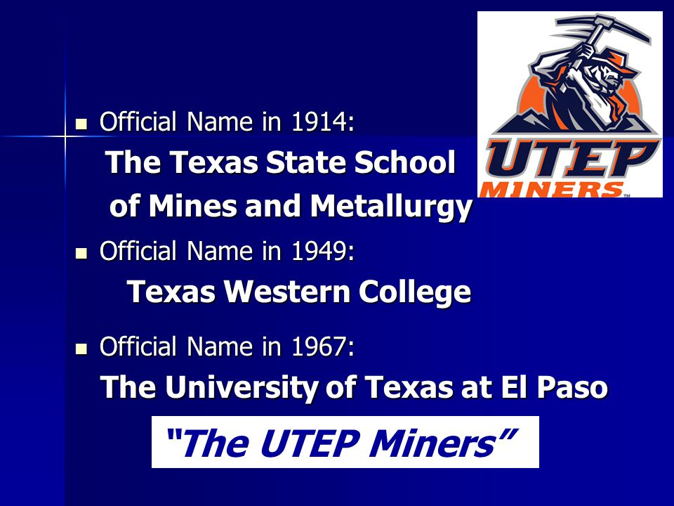 Official Name in 1914: Official Name in 1914: The Texas State School The Texas State School of Mines and Metallurgy of Mines and Metallurgy Official N