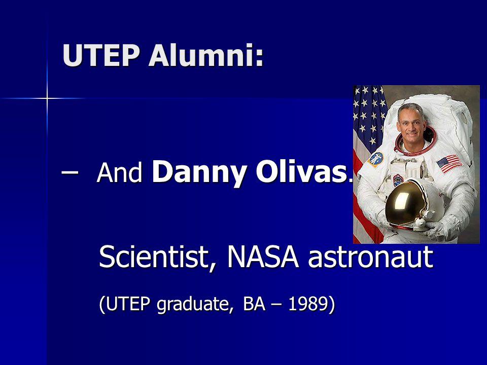– And Danny Olivas… Scientist, NASA astronaut Scientist, NASA astronaut (UTEP graduate, BA – 1989) (UTEP graduate, BA – 1989) UTEP Alumni:
