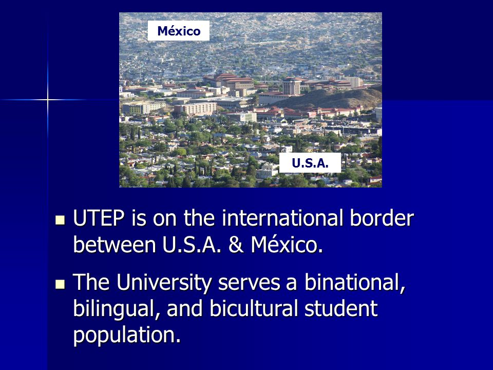UTEP is on the international border between U.S.A. & México. UTEP is on the international border between U.S.A. & México. The University serves a bina