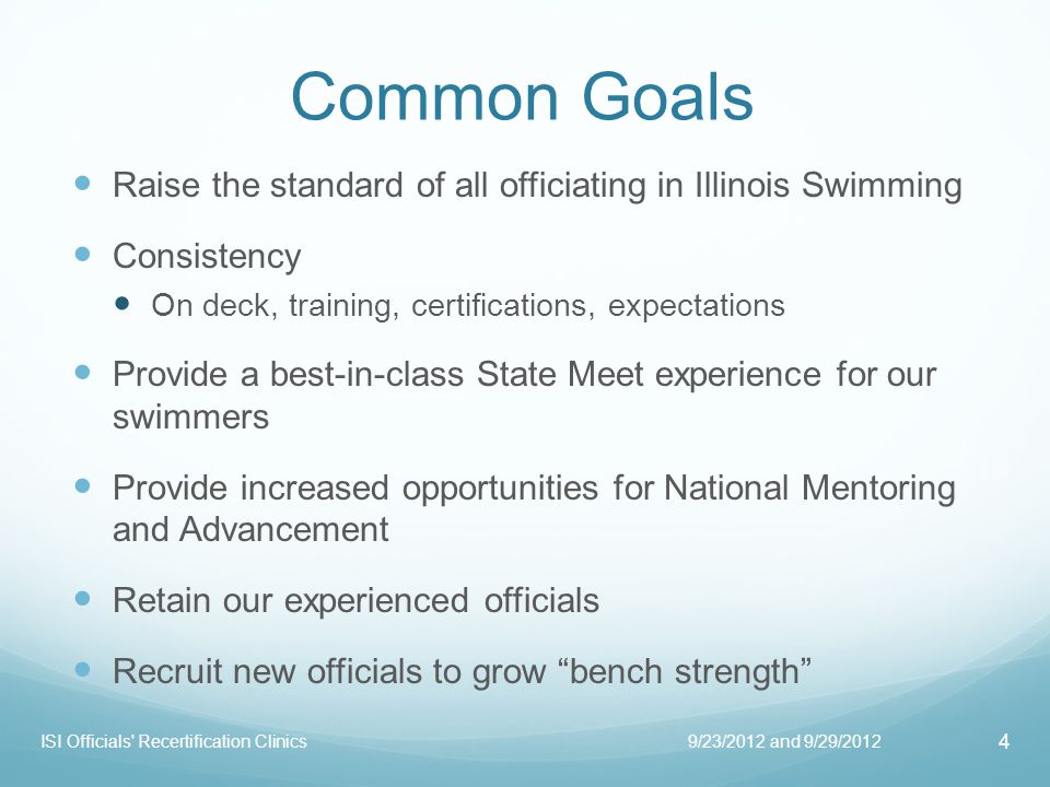 Common Goals Raise the standard of all officiating in Illinois Swimming Consistency On deck, training, certifications, expectations Provide a best-in-class State Meet experience for our swimmers Provide increased opportunities for National Mentoring and Advancement Retain our experienced officials Recruit new officials to grow bench strength 9/23/2012 and 9/29/2012 4 ISI Officials Recertification Clinics