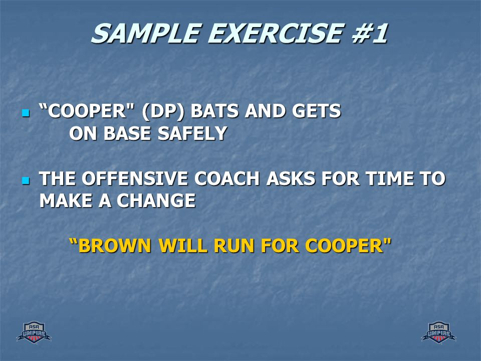 SAMPLE EXERCISE #1 COOPER (DP) BATS AND GETS COOPER (DP) BATS AND GETS ON BASE SAFELY THE OFFENSIVE COACH ASKS FOR TIME TO MAKE A CHANGE THE OFFENSIVE COACH ASKS FOR TIME TO MAKE A CHANGE BROWN WILL RUN FOR COOPER