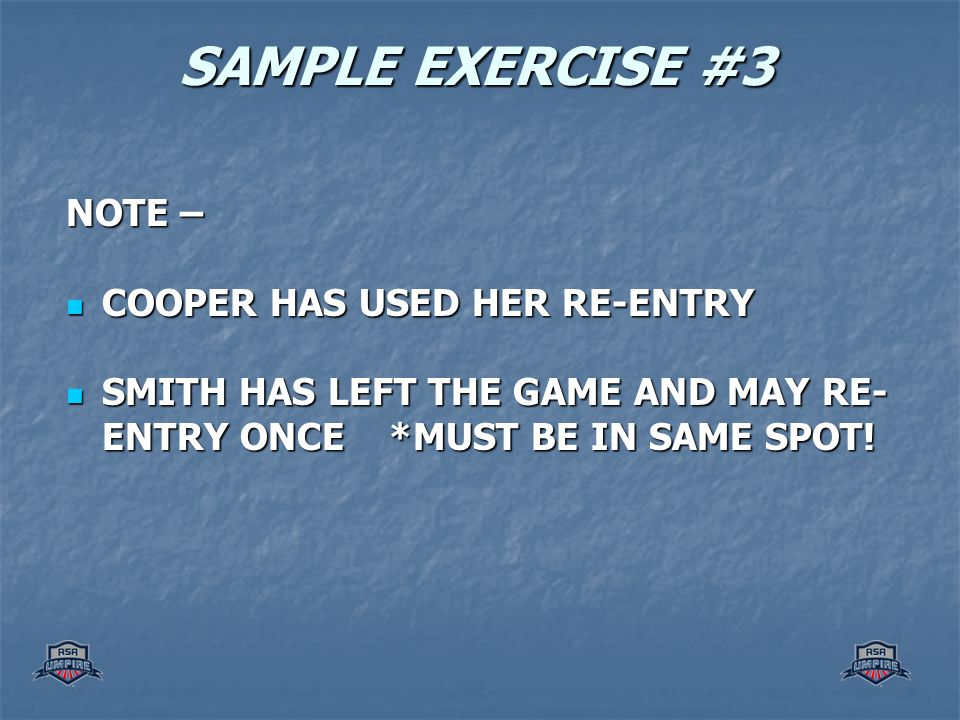SAMPLE EXERCISE #3 NOTE – COOPER HAS USED HER RE-ENTRY COOPER HAS USED HER RE-ENTRY SMITH HAS LEFT THE GAME AND MAY RE- ENTRY ONCE *MUST BE IN SAME SP