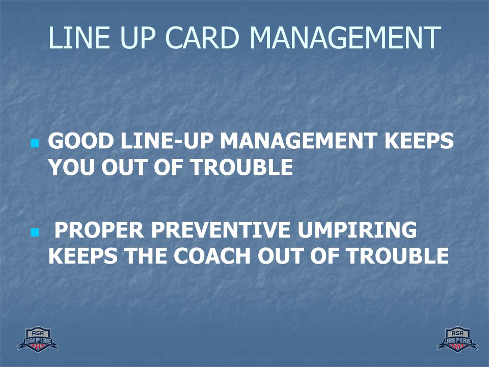 LINE UP CARD MANAGEMENT GOOD LINE-UP MANAGEMENT KEEPS YOU OUT OF TROUBLE PROPER PREVENTIVE UMPIRING KEEPS THE COACH OUT OF TROUBLE