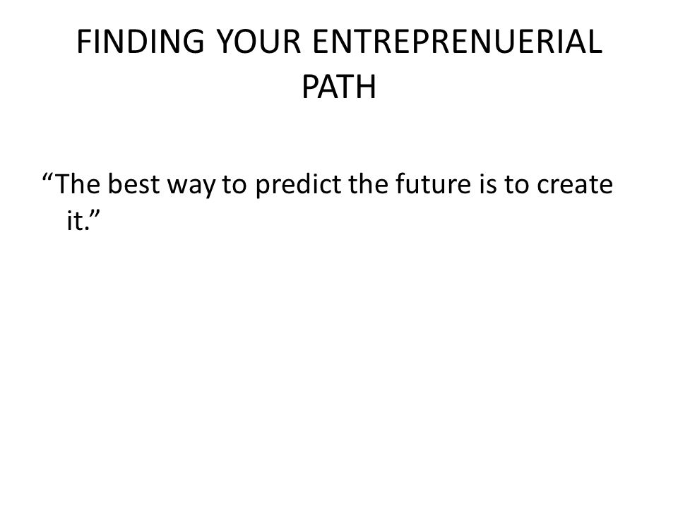 FINDING YOUR ENTREPRENUERIAL PATH The best way to predict the future is to create it.
