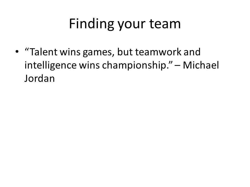 Finding your team Talent wins games, but teamwork and intelligence wins championship. – Michael Jordan
