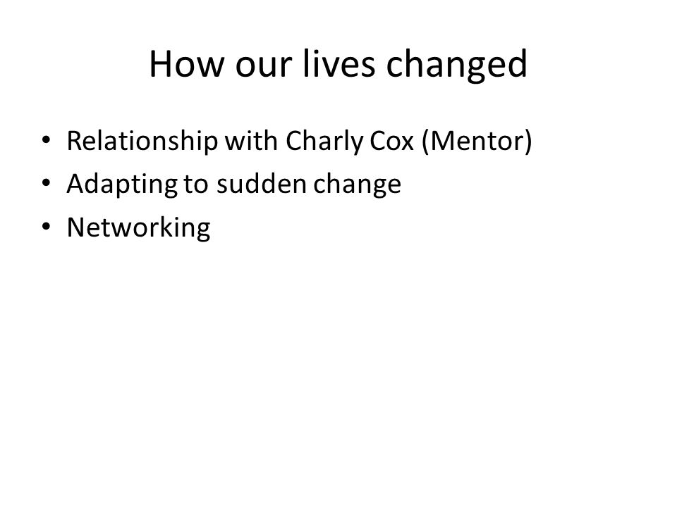 How our lives changed Relationship with Charly Cox (Mentor) Adapting to sudden change Networking