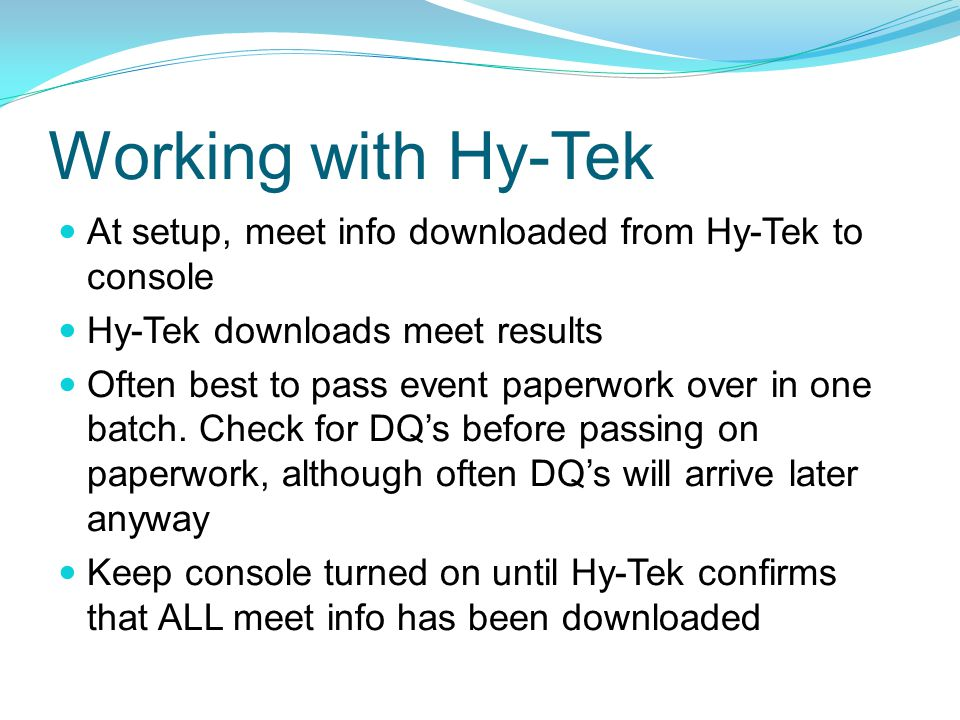 Working with Hy-Tek At setup, meet info downloaded from Hy-Tek to console Hy-Tek downloads meet results Often best to pass event paperwork over in one