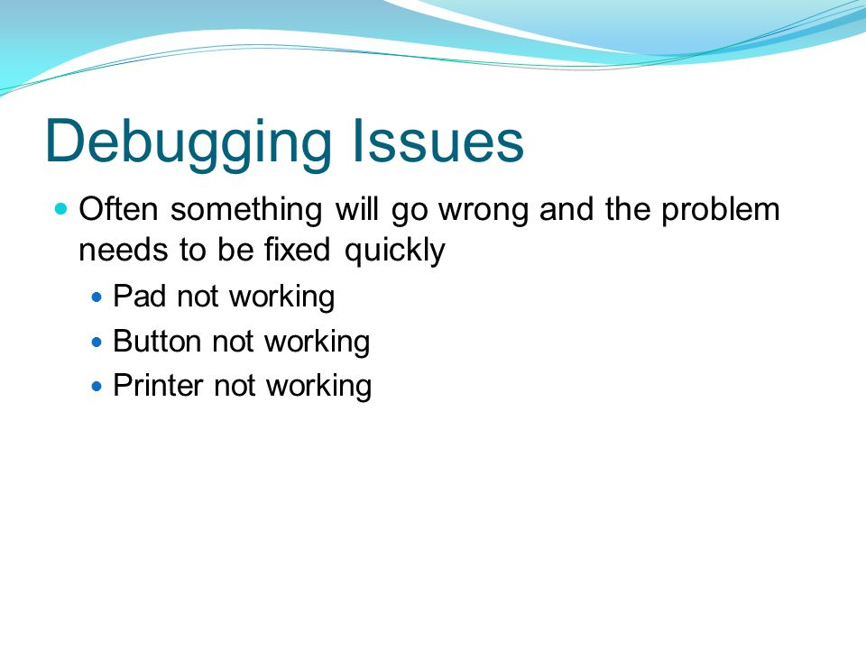 Debugging Issues Often something will go wrong and the problem needs to be fixed quickly Pad not working Button not working Printer not working