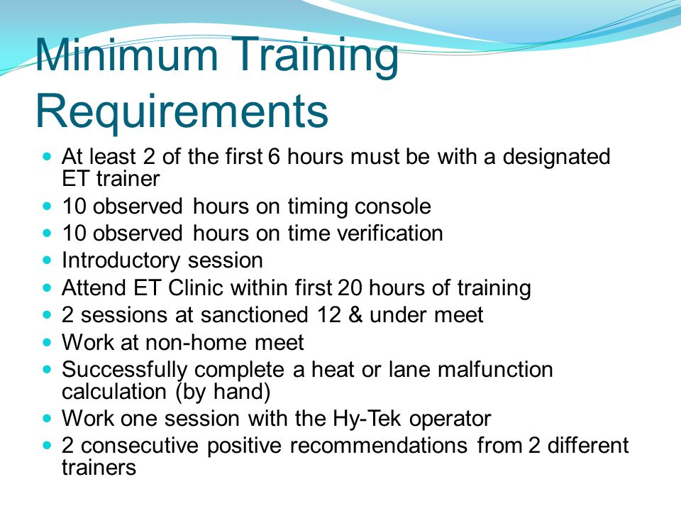 Minimum Training Requirements At least 2 of the first 6 hours must be with a designated ET trainer 10 observed hours on timing console 10 observed hou