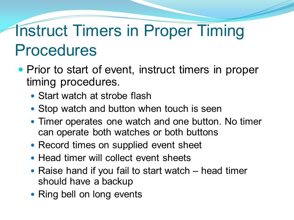 Instruct Timers in Proper Timing Procedures Prior to start of event, instruct timers in proper timing procedures. Start watch at strobe flash Stop wat
