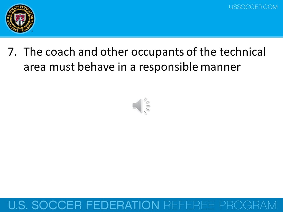 5.Only one person at a time is authorized to convey tactical instructions from the technical area 6.The coach and other officials must remain within its confines except in special circumstances, e.g.