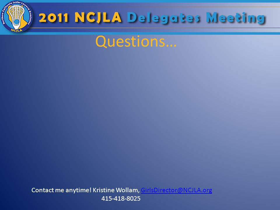 Questions… Contact me anytime! Kristine Wollam, GirlsDirector@NCJLA.orgGirlsDirector@NCJLA.org 415-418-8025