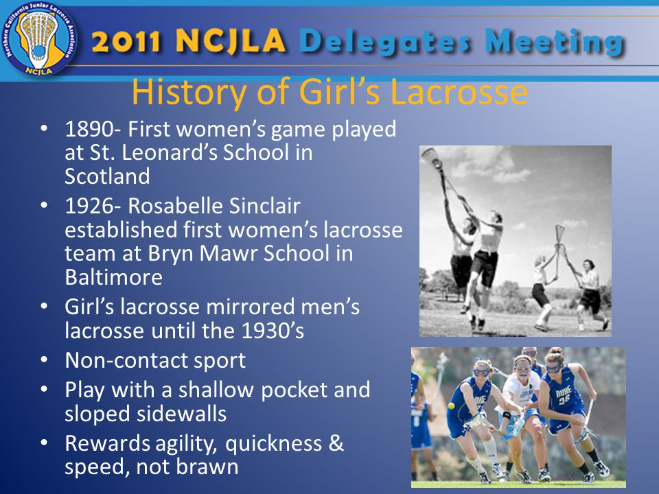 History of Girls Lacrosse 1890- First womens game played at St. Leonards School in Scotland 1926- Rosabelle Sinclair established first womens lacrosse