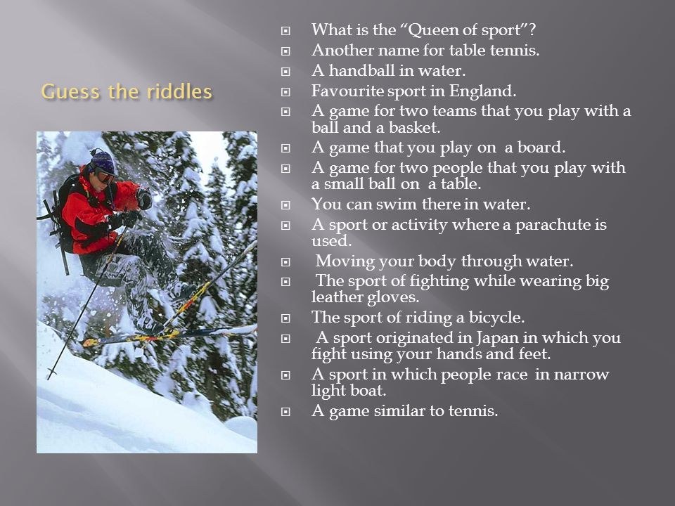 Guess the riddles What is the Queen of sport? Another name for table tennis. A handball in water. Favourite sport in England. A game for two teams tha