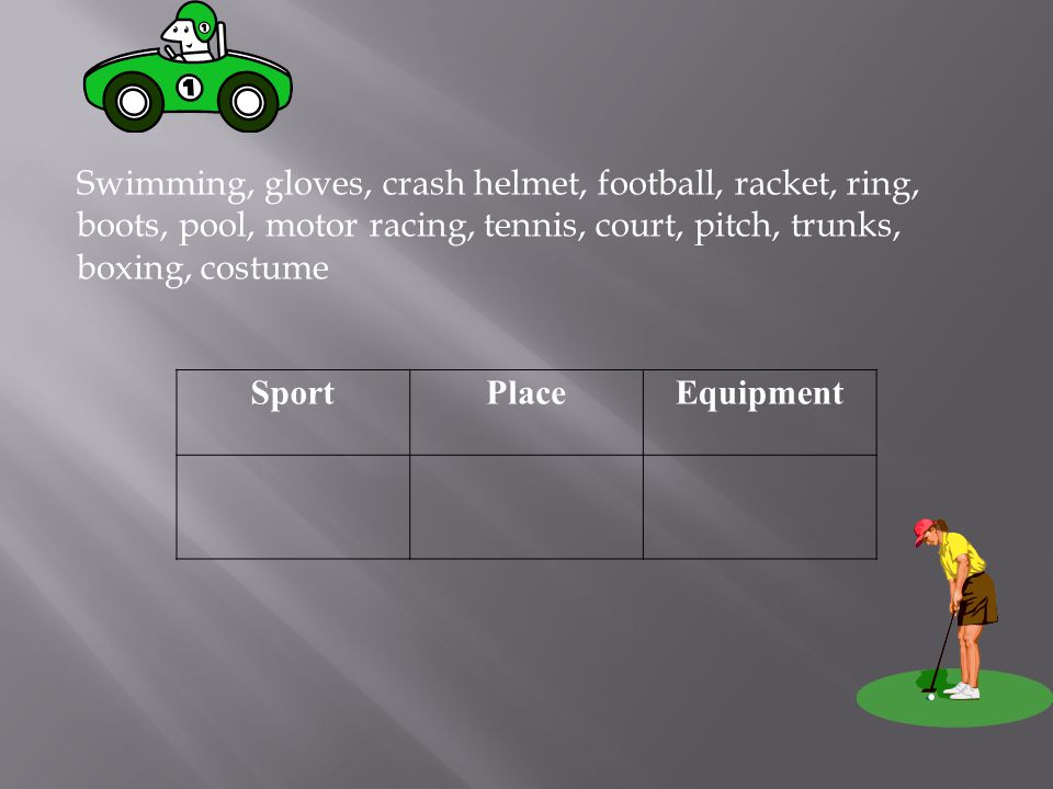 Swimming, gloves, crash helmet, football, racket, ring, boots, pool, motor racing, tennis, court, pitch, trunks, boxing, costume SportPlaceEquipment