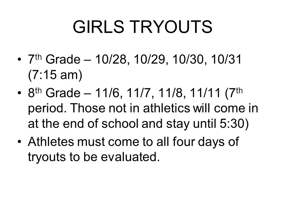 GIRLS TRYOUTS 7 th Grade – 10/28, 10/29, 10/30, 10/31 (7:15 am) 8 th Grade – 11/6, 11/7, 11/8, 11/11 (7 th period.