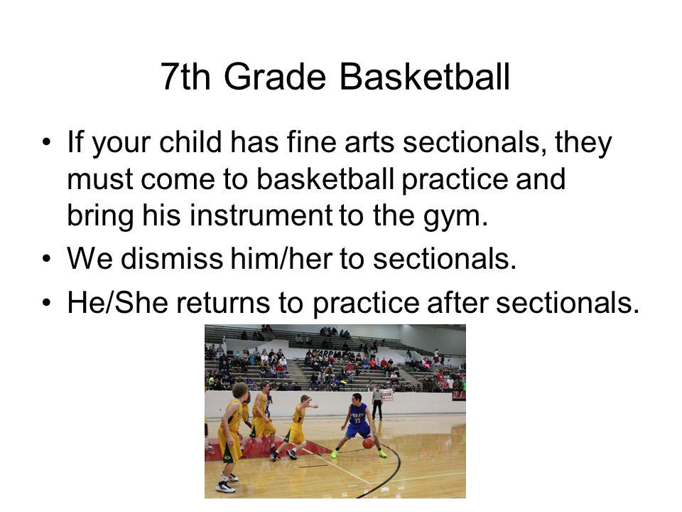 If your child has fine arts sectionals, they must come to basketball practice and bring his instrument to the gym.