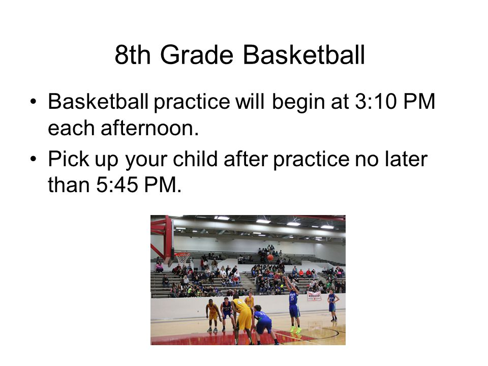 Basketball practice will begin at 3:10 PM each afternoon.