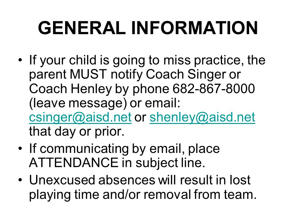 GENERAL INFORMATION If your child is going to miss practice, the parent MUST notify Coach Singer or Coach Henley by phone 682-867-8000 (leave message) or email: csinger@aisd.net or shenley@aisd.net that day or prior.