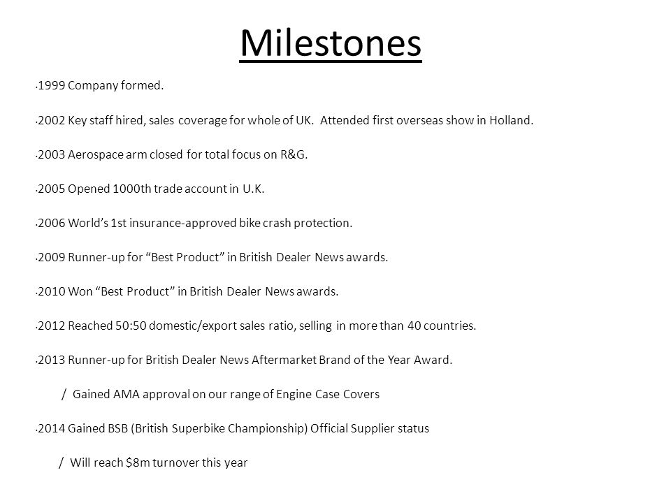 Milestones 1999 Company formed. 2002 Key staff hired, sales coverage for whole of UK.
