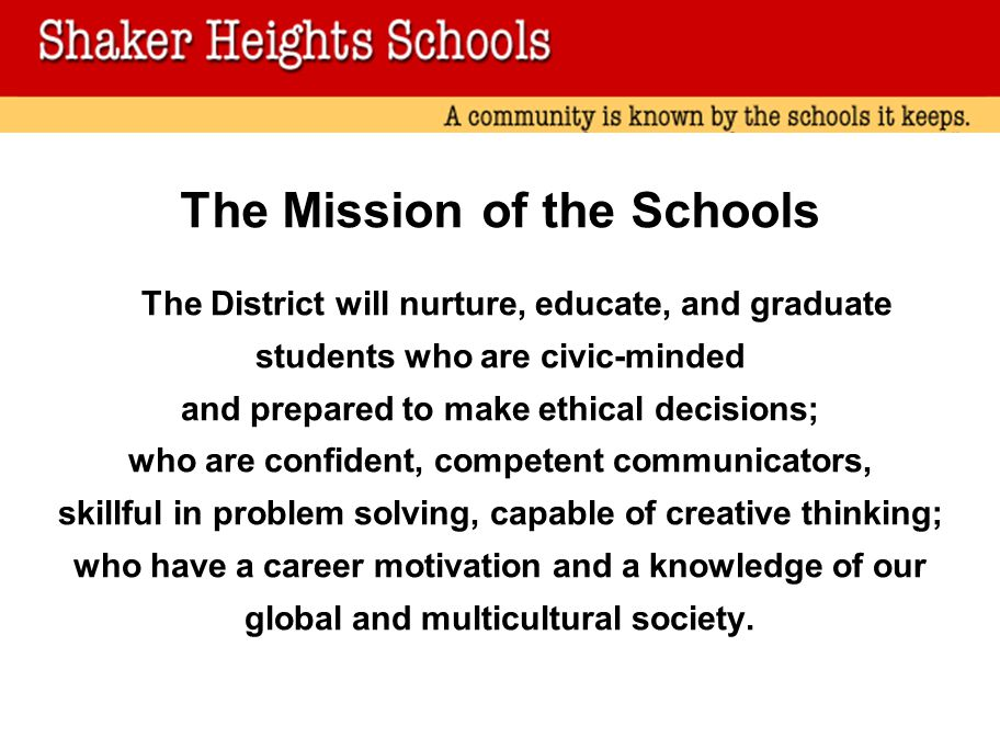 The Mission of the Schools The District will nurture, educate, and graduate students who are civic-minded and prepared to make ethical decisions; who are confident, competent communicators, skillful in problem solving, capable of creative thinking; who have a career motivation and a knowledge of our global and multicultural society.