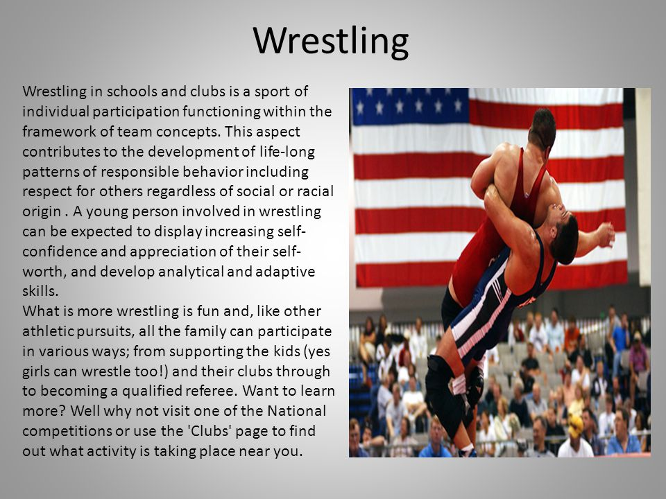 Wrestling Wrestling in schools and clubs is a sport of individual participation functioning within the framework of team concepts. This aspect contrib