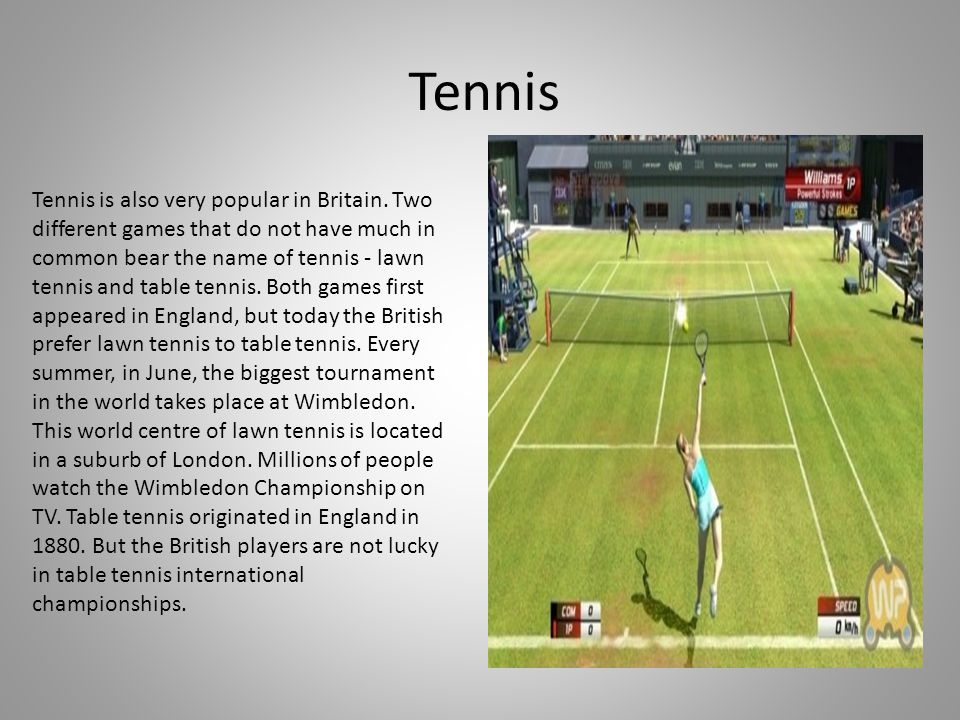 Tennis Tennis is also very popular in Britain. Two different games that do not have much in common bear the name of tennis - lawn tennis and table ten
