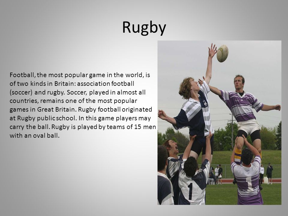 Rugby Football, the most popular game in the world, is of two kinds in Britain: association football (soccer) and rugby. Soccer, played in almost all