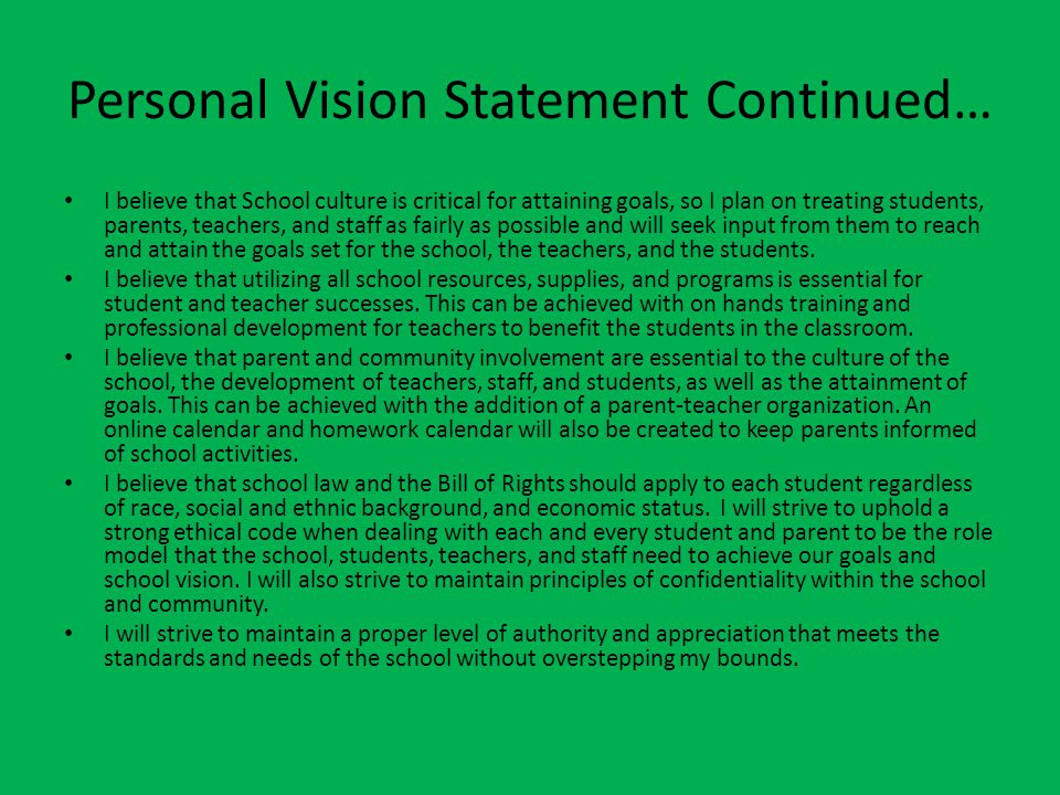 Personal Vision Statement Continued… I believe that School culture is critical for attaining goals, so I plan on treating students, parents, teachers,