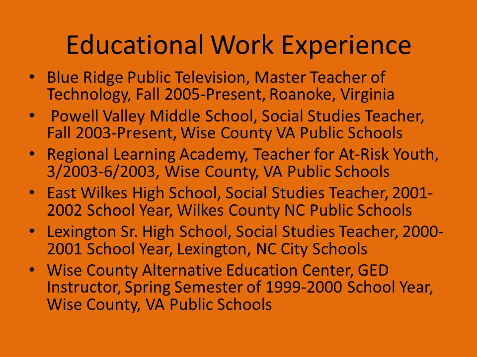 Educational Work Experience Blue Ridge Public Television, Master Teacher of Technology, Fall 2005-Present, Roanoke, Virginia Powell Valley Middle Scho