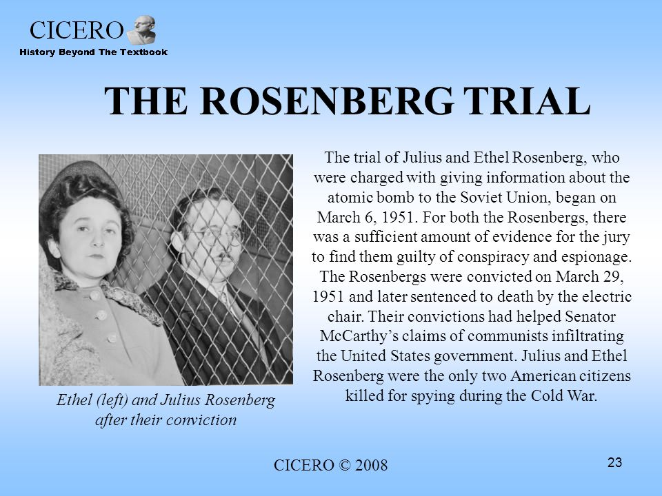 CICERO © 2008 23 THE ROSENBERG TRIAL The trial of Julius and Ethel Rosenberg, who were charged with giving information about the atomic bomb to the So