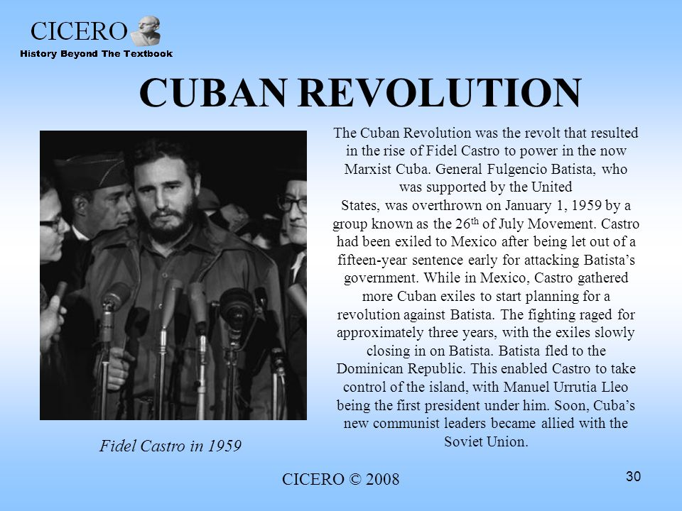 CICERO © 2008 30 CUBAN REVOLUTION The Cuban Revolution was the revolt that resulted in the rise of Fidel Castro to power in the now Marxist Cuba. Gene