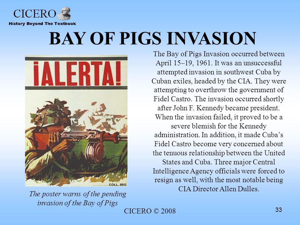 CICERO © 2008 33 BAY OF PIGS INVASION The Bay of Pigs Invasion occurred between April 15–19, 1961. It was an unsuccessful attempted invasion in southw