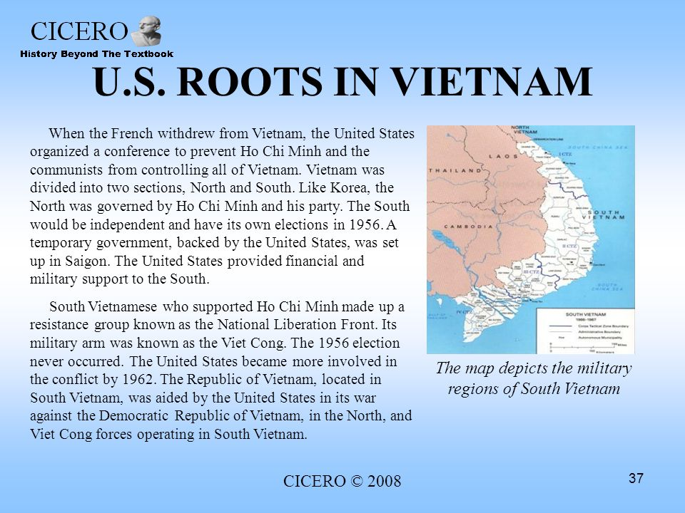 CICERO © 2008 37 U.S. ROOTS IN VIETNAM When the French withdrew from Vietnam, the United States organized a conference to prevent Ho Chi Minh and the