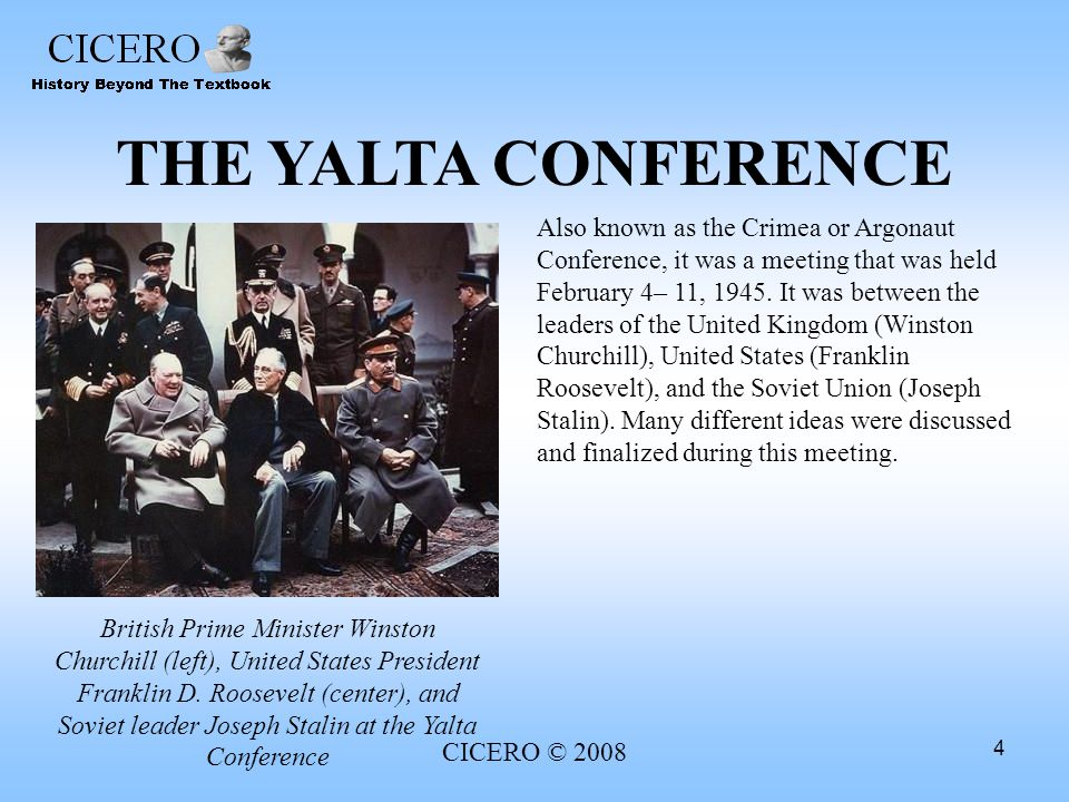 CICERO © 2008 4 THE YALTA CONFERENCE Also known as the Crimea or Argonaut Conference, it was a meeting that was held February 4– 11, 1945. It was betw