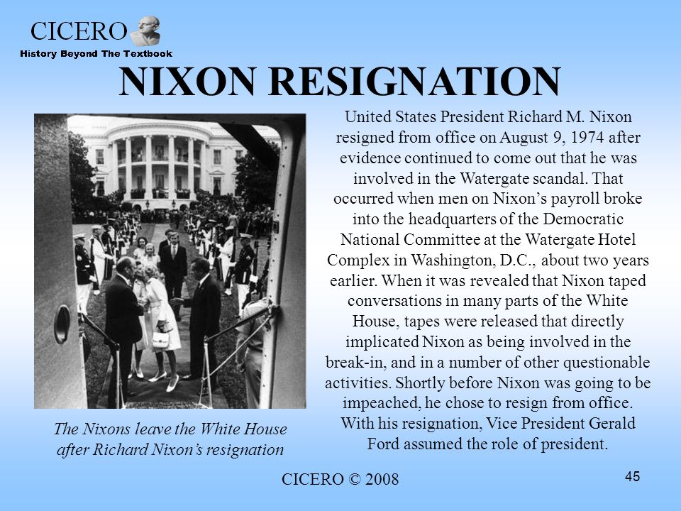 CICERO © 2008 45 NIXON RESIGNATION United States President Richard M. Nixon resigned from office on August 9, 1974 after evidence continued to come ou