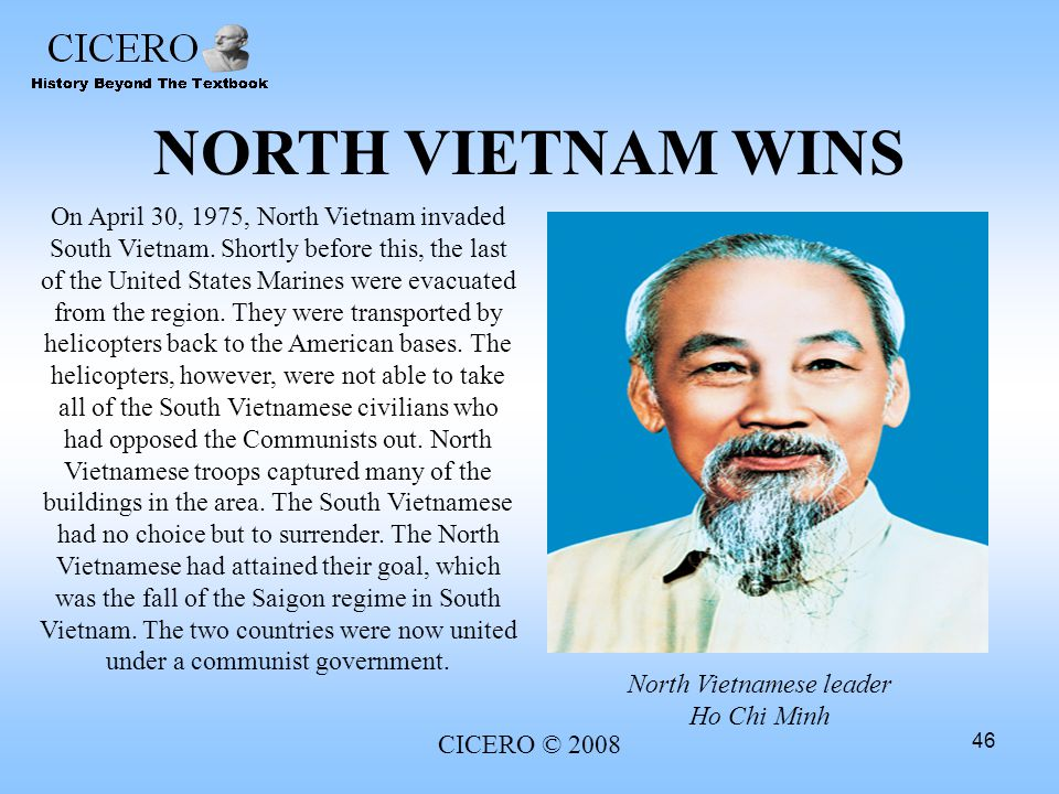 CICERO © 2008 46 NORTH VIETNAM WINS On April 30, 1975, North Vietnam invaded South Vietnam. Shortly before this, the last of the United States Marines