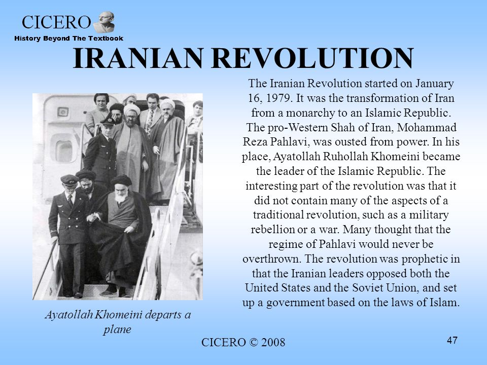 CICERO © 2008 47 IRANIAN REVOLUTION The Iranian Revolution started on January 16, 1979. It was the transformation of Iran from a monarchy to an Islami