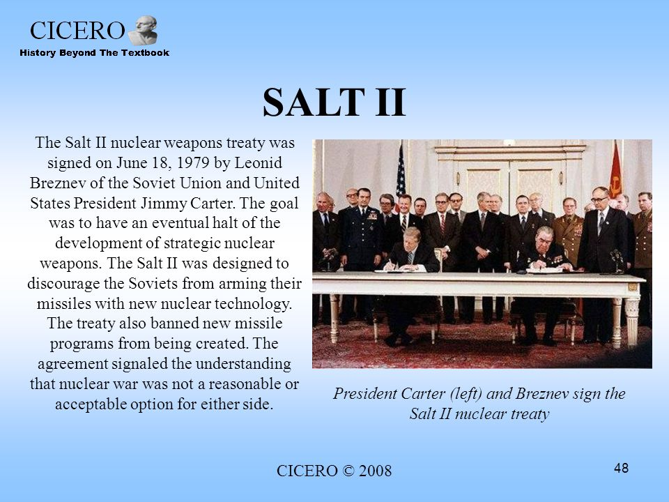 CICERO © 2008 48 SALT II The Salt II nuclear weapons treaty was signed on June 18, 1979 by Leonid Breznev of the Soviet Union and United States Presid