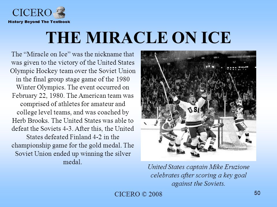 CICERO © 2008 50 THE MIRACLE ON ICE The Miracle on Ice was the nickname that was given to the victory of the United States Olympic Hockey team over th