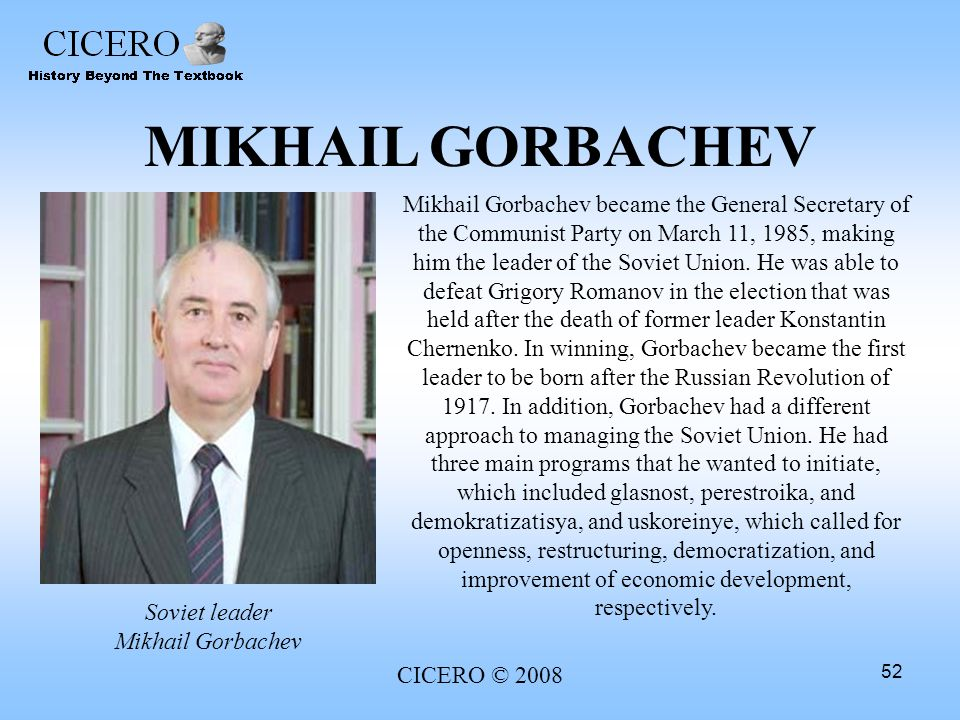 CICERO © 2008 52 MIKHAIL GORBACHEV Mikhail Gorbachev became the General Secretary of the Communist Party on March 11, 1985, making him the leader of t