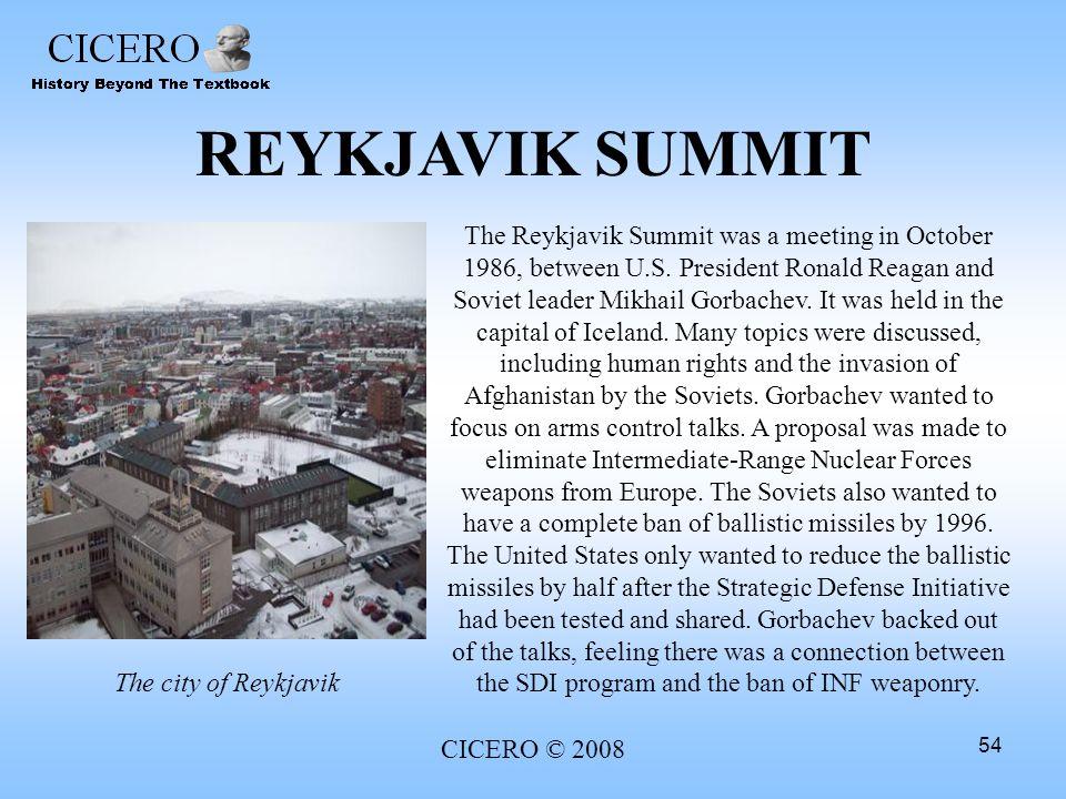 CICERO © 2008 54 REYKJAVIK SUMMIT The Reykjavik Summit was a meeting in October 1986, between U.S. President Ronald Reagan and Soviet leader Mikhail G