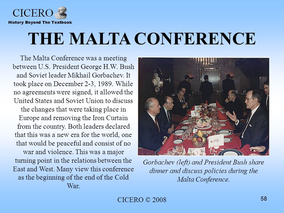 CICERO © 2008 58 THE MALTA CONFERENCE The Malta Conference was a meeting between U.S. President George H.W. Bush and Soviet leader Mikhail Gorbachev.