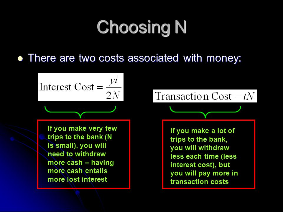 There are two costs associated with money: There are two costs associated with money: If you make very few trips to the bank (N is small), you will need to withdraw more cash – having more cash entails more lost interest If you make a lot of trips to the bank, you will withdraw less each time (less interest cost), but you will pay more in transaction costs Choosing N