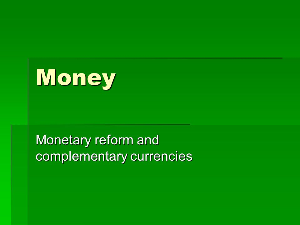 Money Monetary reform and complementary currencies