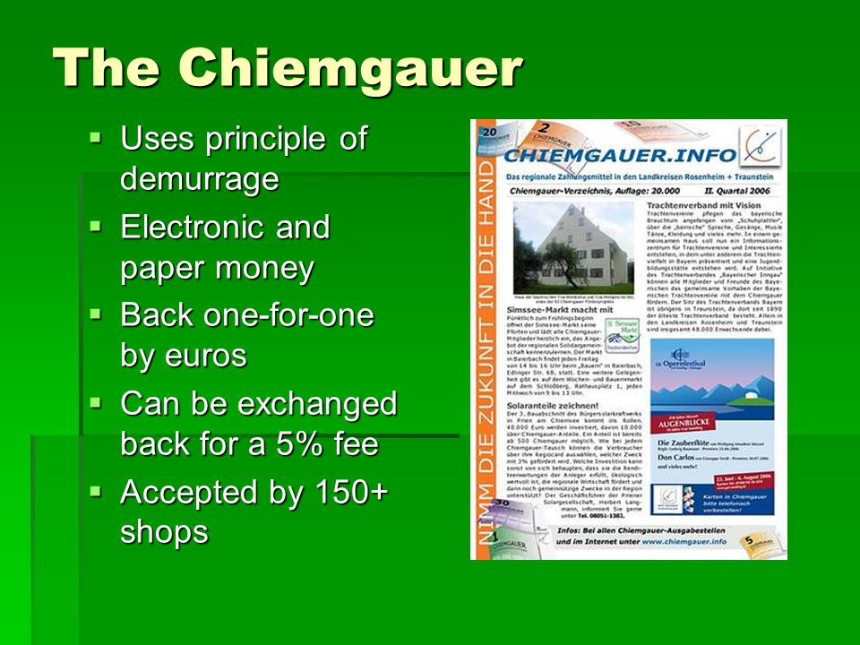 The Chiemgauer Uses principle of demurrage Uses principle of demurrage Electronic and paper money Electronic and paper money Back one-for-one by euros Back one-for-one by euros Can be exchanged back for a 5% fee Can be exchanged back for a 5% fee Accepted by 150+ shops Accepted by 150+ shops