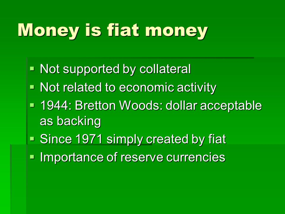 Money is fiat money Not supported by collateral Not supported by collateral Not related to economic activity Not related to economic activity 1944: Bretton Woods: dollar acceptable as backing 1944: Bretton Woods: dollar acceptable as backing Since 1971 simply created by fiat Since 1971 simply created by fiat Importance of reserve currencies Importance of reserve currencies