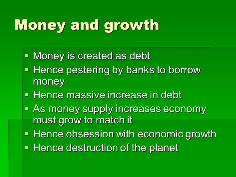 Money and growth Money is created as debt Money is created as debt Hence pestering by banks to borrow money Hence pestering by banks to borrow money Hence massive increase in debt Hence massive increase in debt As money supply increases economy must grow to match it As money supply increases economy must grow to match it Hence obsession with economic growth Hence obsession with economic growth Hence destruction of the planet Hence destruction of the planet