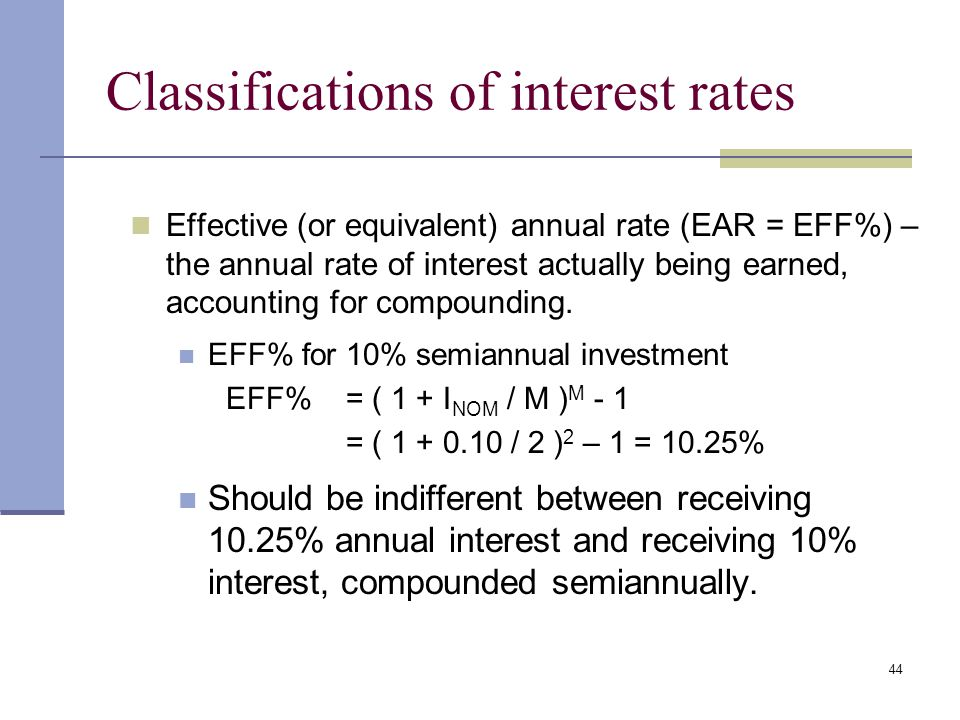 43 Classifications of interest rates Nominal rate (I NOM ) – also called the quoted or state rate. An annual rate that ignores compounding effects. I